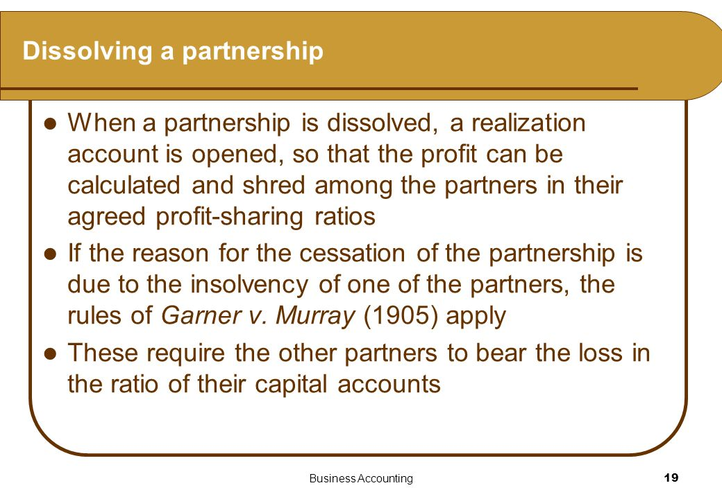 Business Accounting19 Dissolving a partnership When a partnership is dissolved, a realization account is opened, so that the profit can be calculated