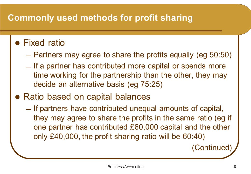 Business Accounting3 Commonly used methods for profit sharing Fixed ratio Partners may agree to share the profits equally (eg 50:50) If a partner has