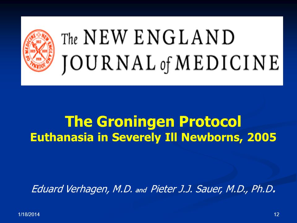 The Groningen Protocol Euthanasia in Severely Ill Newborns, 2005 Eduard Verhagen, M.D. and Pieter J.J. Sauer, M.D., Ph.D. 1/18/2014 12