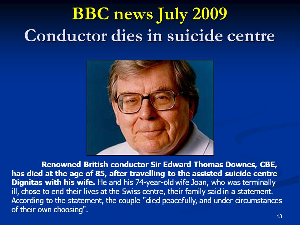 BBC news July 2009 Conductor dies in suicide centre 13 Renowned British conductor Sir Edward Thomas Downes, CBE, has died at the age of 85, after trav
