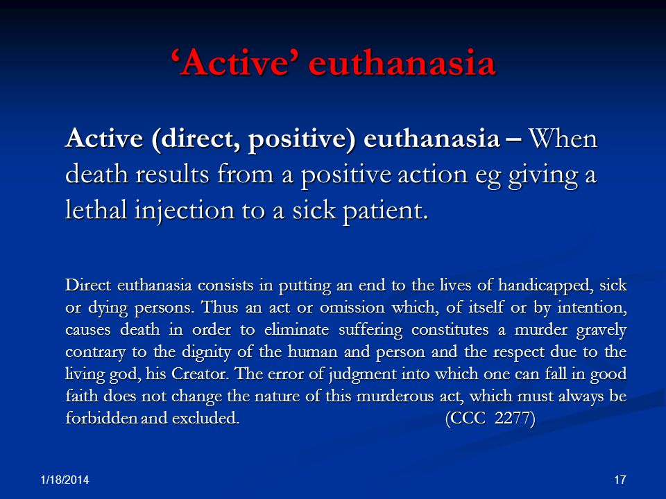 Active euthanasia Active (direct, positive) euthanasia – When death results from a positive action eg giving a lethal injection to a sick patient. Dir