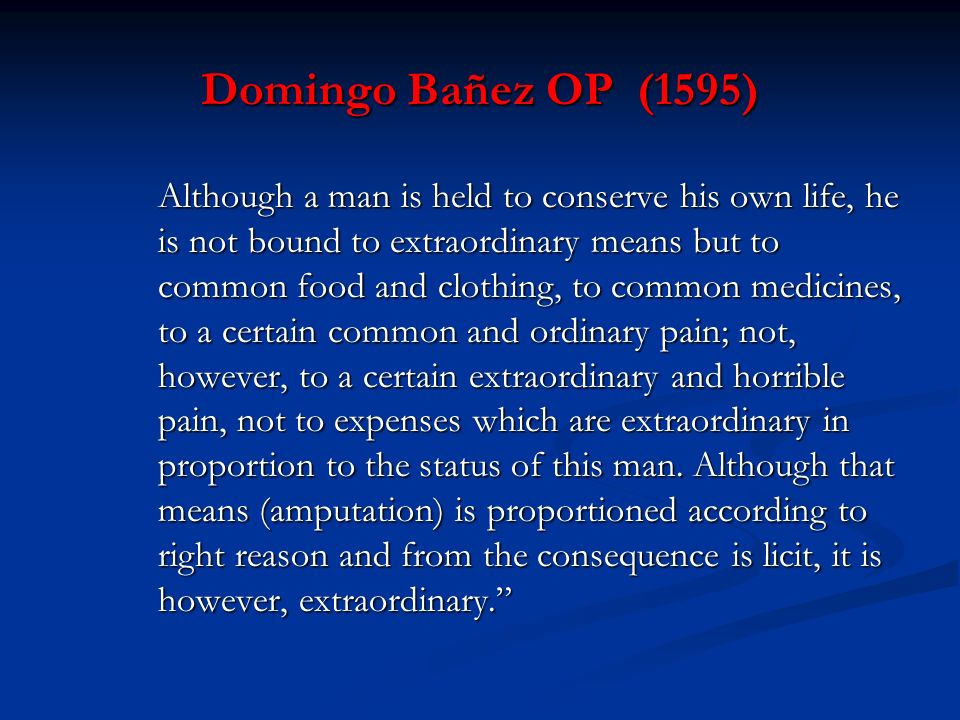 Domingo Bañez OP (1595) Although a man is held to conserve his own life, he is not bound to extraordinary means but to common food and clothing, to co