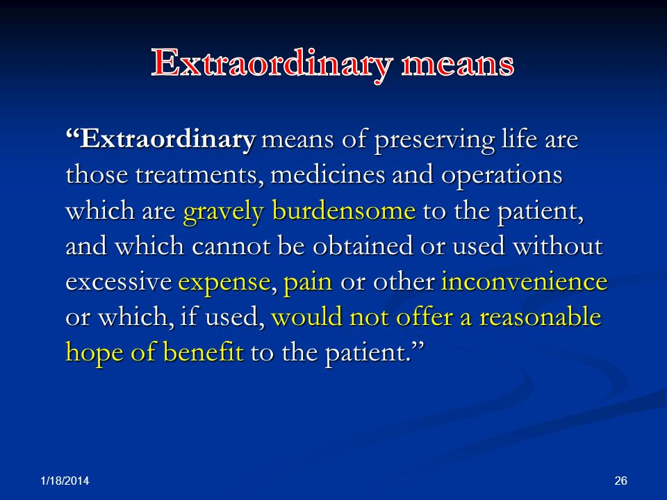 Extraordinary means of preserving life are those treatments, medicines and operations which are gravely burdensome to the patient, and which cannot be