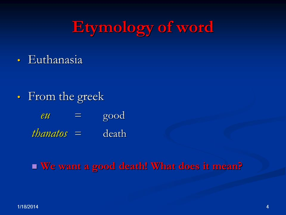 Etymology of word Euthanasia Euthanasia From the greek From the greek eu = good thanatos =death We want a good death! What does it mean? We want a goo