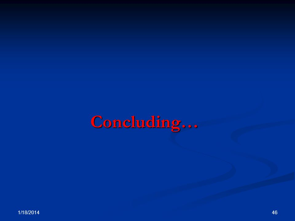 Concluding… Concluding… 1/18/2014 46