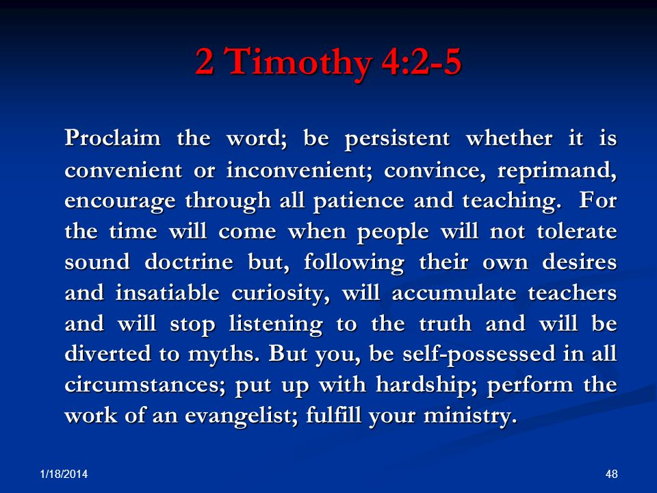 2 Timothy 4:2-5 Proclaim the word; be persistent whether it is convenient or inconvenient; convince, reprimand, encourage through all patience and tea