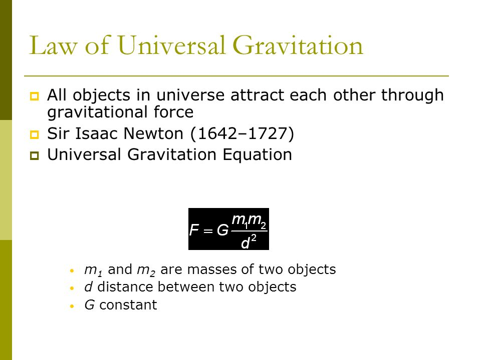 Law of Universal Gravitation All objects in universe attract each other through gravitational force Sir Isaac Newton (1642–1727) Universal Gravitation