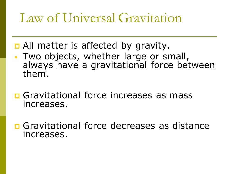 Law of Universal Gravitation All matter is affected by gravity. Two objects, whether large or small, always have a gravitational force between them. G