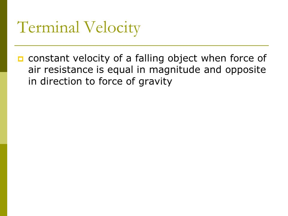Terminal Velocity constant velocity of a falling object when force of air resistance is equal in magnitude and opposite in direction to force of gravi