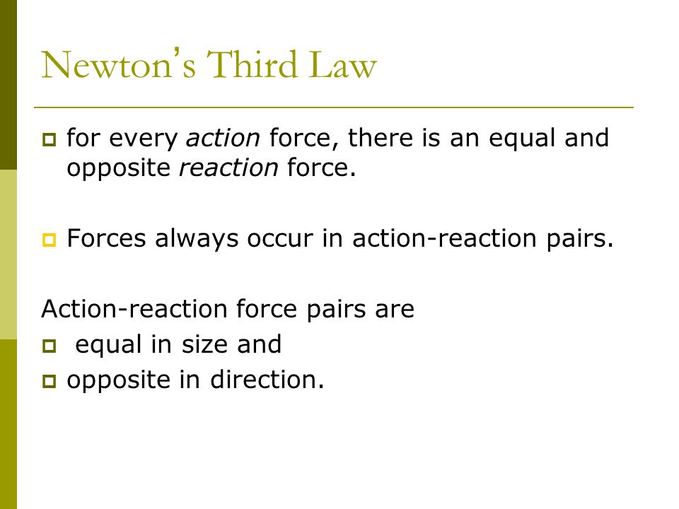 Newton s Third Law for every action force, there is an equal and opposite reaction force. Forces always occur in action-reaction pairs. Action-reactio
