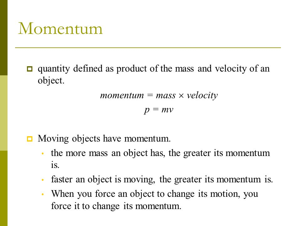 Momentum quantity defined as product of the mass and velocity of an object. momentum = mass velocity p = mv Moving objects have momentum. the more mas