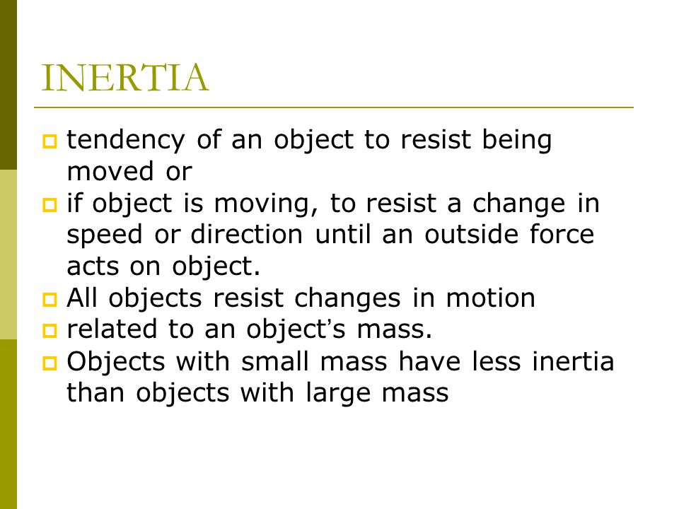 INERTIA tendency of an object to resist being moved or if object is moving, to resist a change in speed or direction until an outside force acts on ob