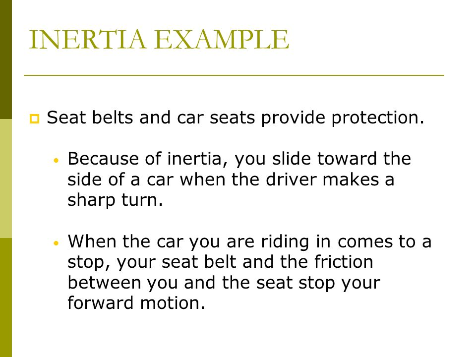 INERTIA EXAMPLE Seat belts and car seats provide protection. Because of inertia, you slide toward the side of a car when the driver makes a sharp turn