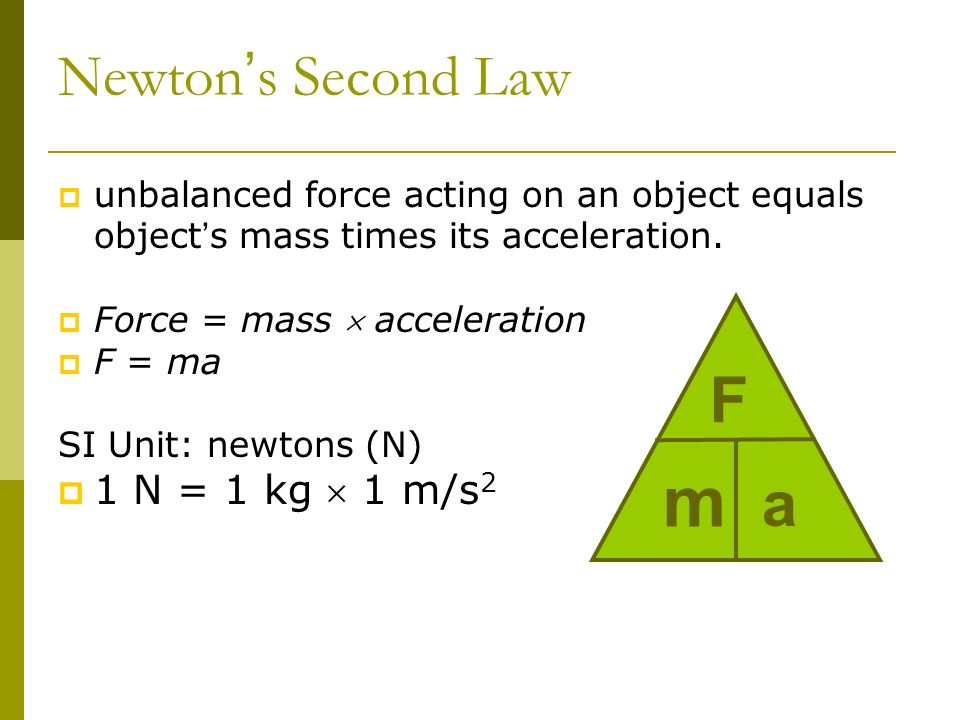 Newton s Second Law unbalanced force acting on an object equals object s mass times its acceleration. Force = mass acceleration F = ma SI Unit: newton