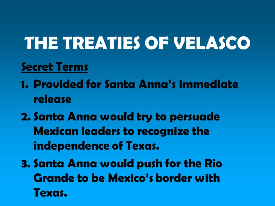 THE TREATIES OF VELASCO Secret Terms 1.Provided for Santa Annas immediate release 2.Santa Anna would try to persuade Mexican leaders to recognize the independence of Texas.