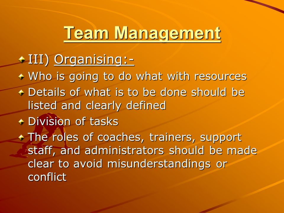 Team Management III) Organising:- Who is going to do what with resources Details of what is to be done should be listed and clearly defined Division of tasks The roles of coaches, trainers, support staff, and administrators should be made clear to avoid misunderstandings or conflict