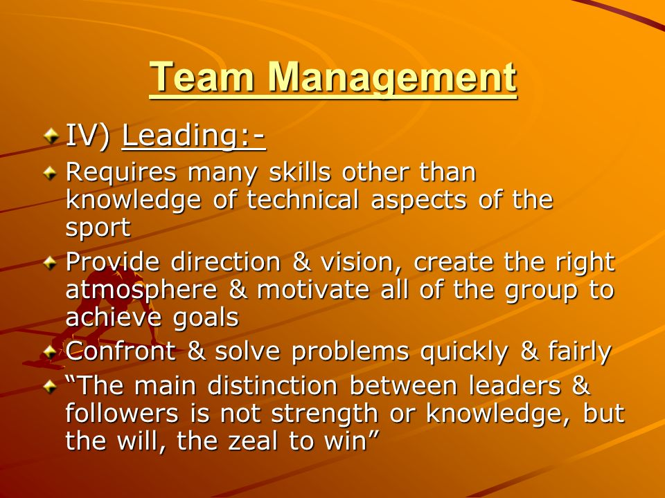 Team Management IV) Leading:- Requires many skills other than knowledge of technical aspects of the sport Provide direction & vision, create the right