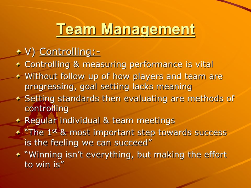 Team Management V) Controlling:- Controlling & measuring performance is vital Without follow up of how players and team are progressing, goal setting lacks meaning Setting standards then evaluating are methods of controlling Regular individual & team meetings The 1 st & most important step towards success is the feeling we can succeed Winning isnt everything, but making the effort to win is
