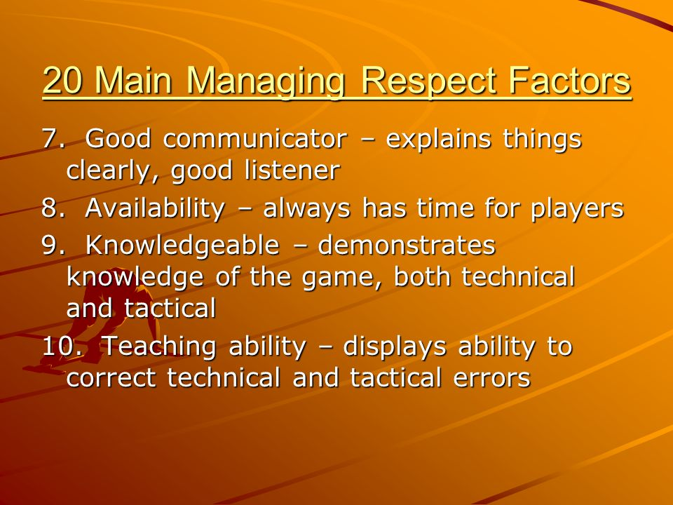 20 Main Managing Respect Factors 7. Good communicator – explains things clearly, good listener 8.