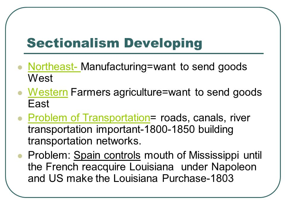 Sectionalism Developing Northeast- Manufacturing=want to send goods West Western Farmers agriculture=want to send goods East Problem of Transportation