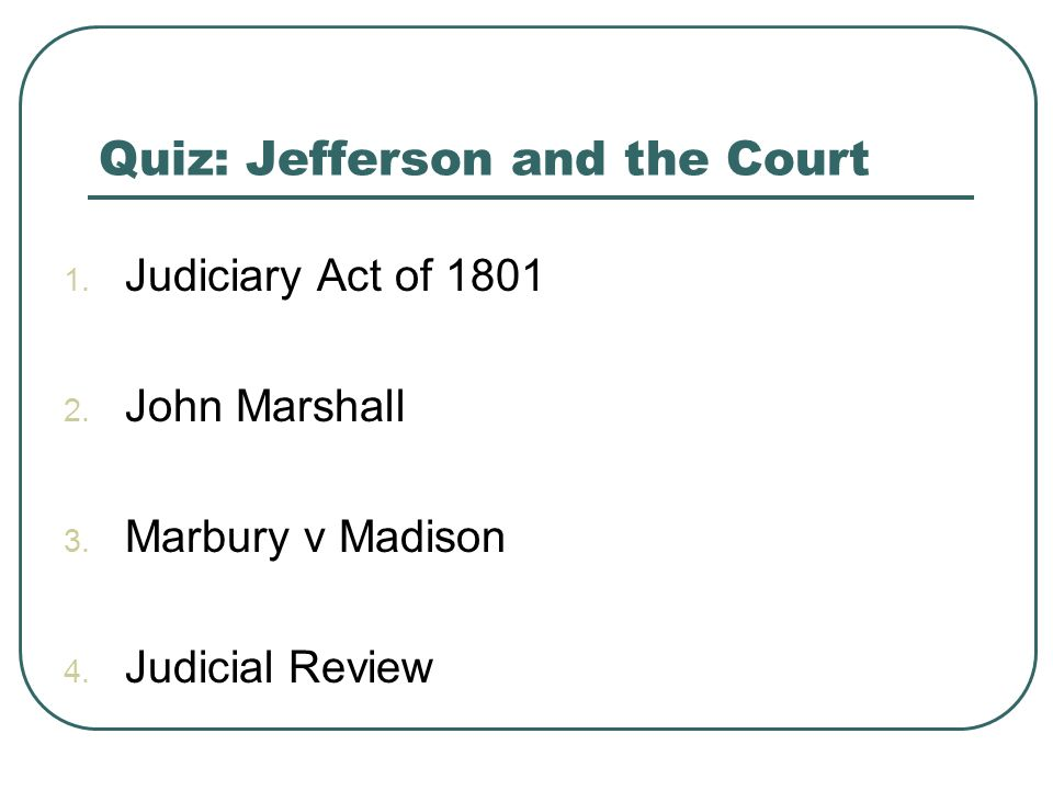 Quiz: Jefferson and the Court 1. Judiciary Act of 1801 2. John Marshall 3. Marbury v Madison 4. Judicial Review