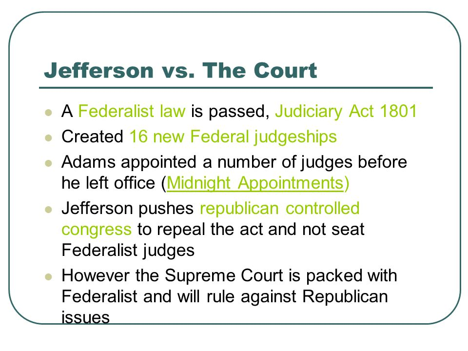 Jefferson vs. The Court A Federalist law is passed, Judiciary Act 1801 Created 16 new Federal judgeships Adams appointed a number of judges before he