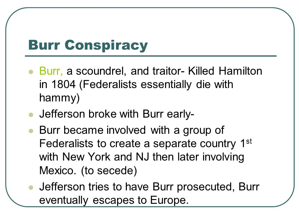 Burr Conspiracy Burr, a scoundrel, and traitor- Killed Hamilton in 1804 (Federalists essentially die with hammy) Jefferson broke with Burr early- Burr