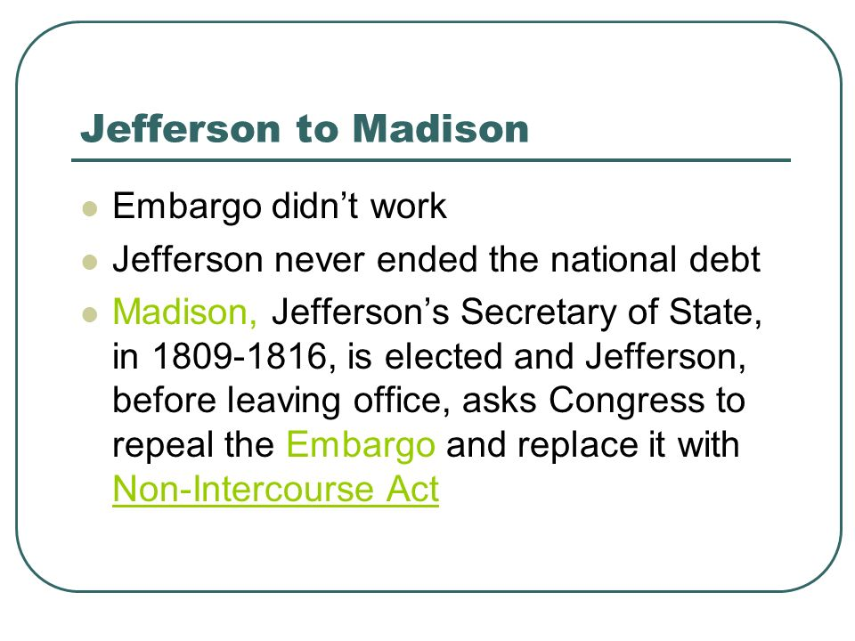 Jefferson to Madison Embargo didnt work Jefferson never ended the national debt Madison, Jeffersons Secretary of State, in 1809-1816, is elected and J
