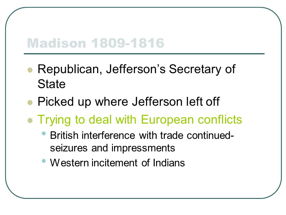 Madison 1809-1816 Republican, Jeffersons Secretary of State Picked up where Jefferson left off Trying to deal with European conflicts British interfer
