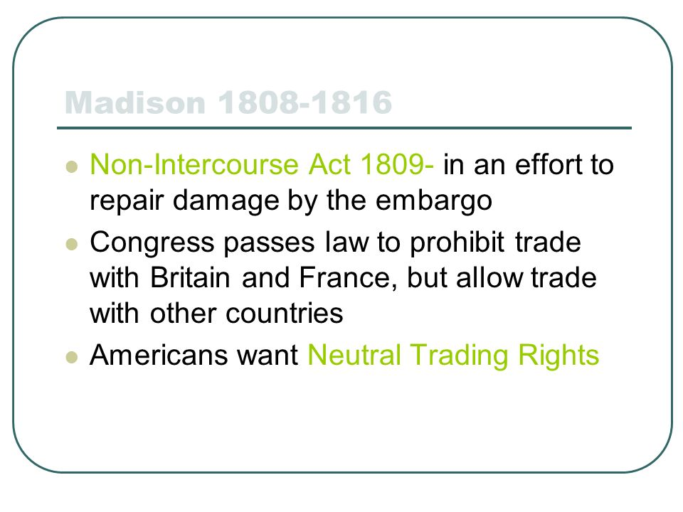 Madison 1808-1816 Non-Intercourse Act 1809- in an effort to repair damage by the embargo Congress passes law to prohibit trade with Britain and France