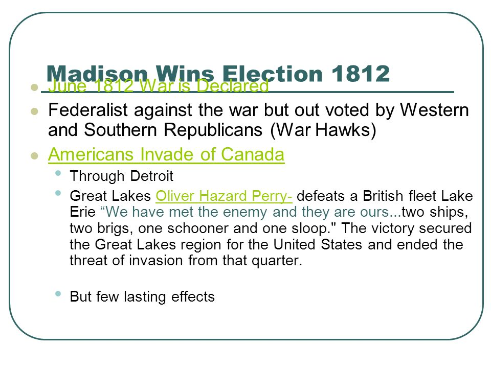 Madison Wins Election 1812 June 1812 War is Declared Federalist against the war but out voted by Western and Southern Republicans (War Hawks) American