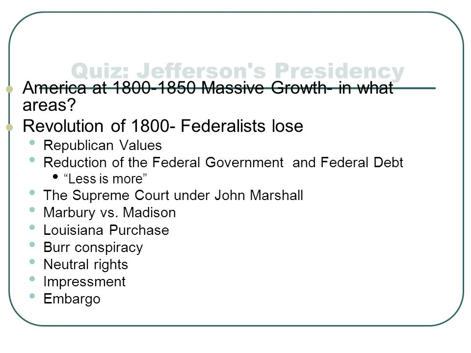 Quiz: Jefferson's Presidency America at 1800-1850 Massive Growth- in what areas? Revolution of 1800- Federalists lose Republican Values Reduction of t