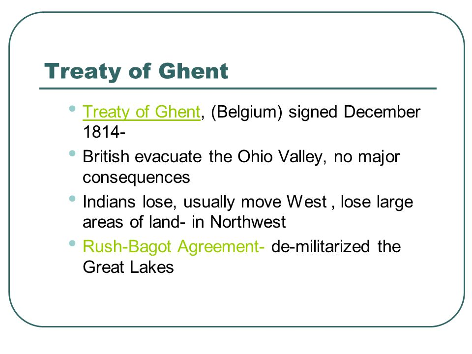 Treaty of Ghent Treaty of Ghent, (Belgium) signed December 1814- British evacuate the Ohio Valley, no major consequences Indians lose, usually move We
