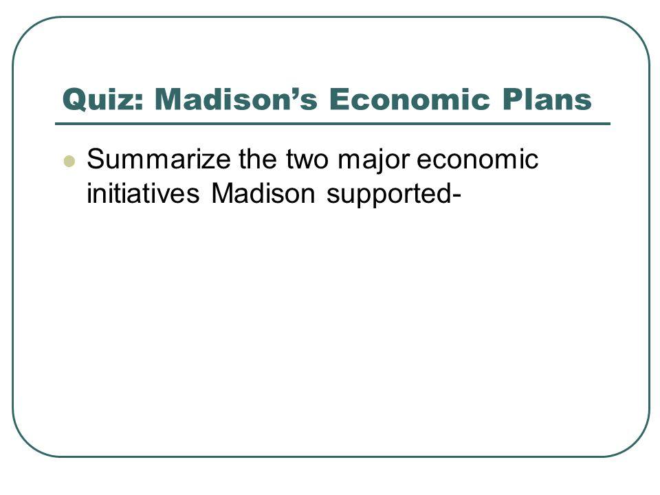 Quiz: Madisons Economic Plans Summarize the two major economic initiatives Madison supported-