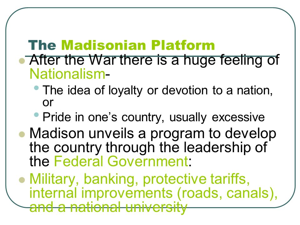 The Madisonian Platform After the War there is a huge feeling of Nationalism- The idea of loyalty or devotion to a nation, or Pride in ones country, u
