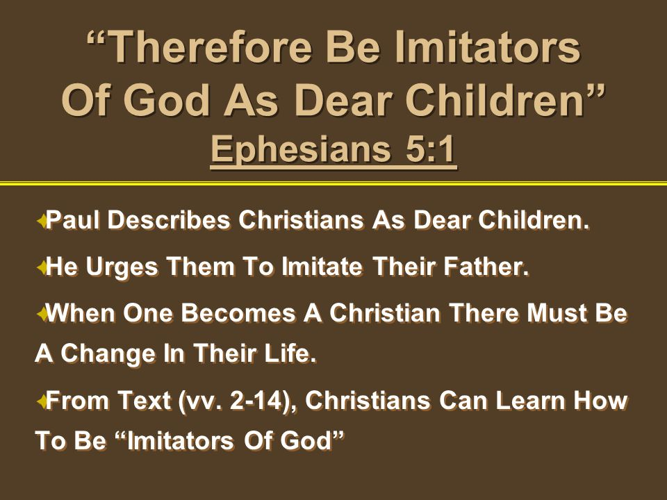 Therefore Be Imitators Of God As Dear Children Ephesians 5:1 Paul Describes Christians As Dear Children. He Urges Them To Imitate Their Father. When O