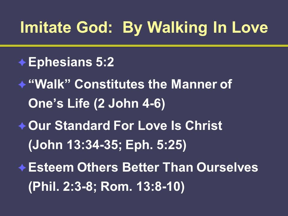 Imitate God: By Walking In Love Ephesians 5:2 Walk Constitutes the Manner of Ones Life (2 John 4-6) Our Standard For Love Is Christ (John 13:34-35; Ep