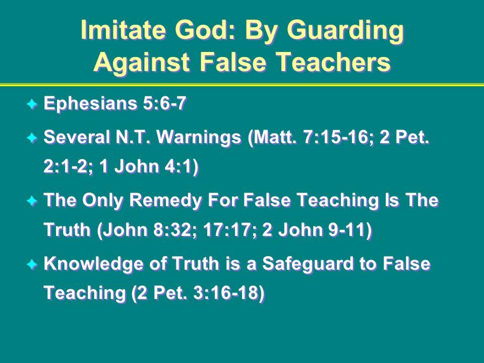 Imitate God: By Guarding Against False Teachers Ephesians 5:6-7 Several N.T. Warnings (Matt. 7:15-16; 2 Pet. 2:1-2; 1 John 4:1) The Only Remedy For Fa