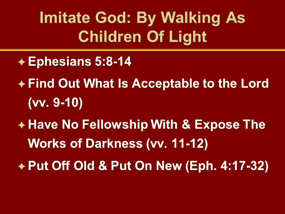 Imitate God: By Walking As Children Of Light Ephesians 5:8-14 Find Out What Is Acceptable to the Lord (vv. 9-10) Have No Fellowship With & Expose The
