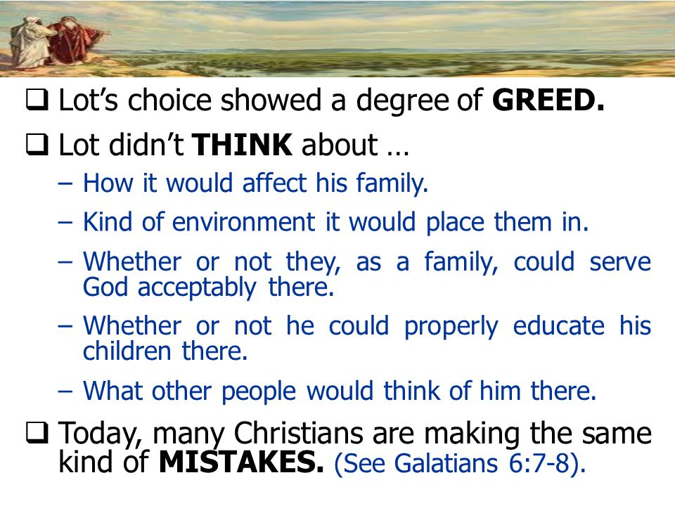 Lots choice showed a degree of GREED. Lot didnt THINK about … –How it would affect his family. –Kind of environment it would place them in. –Whether o