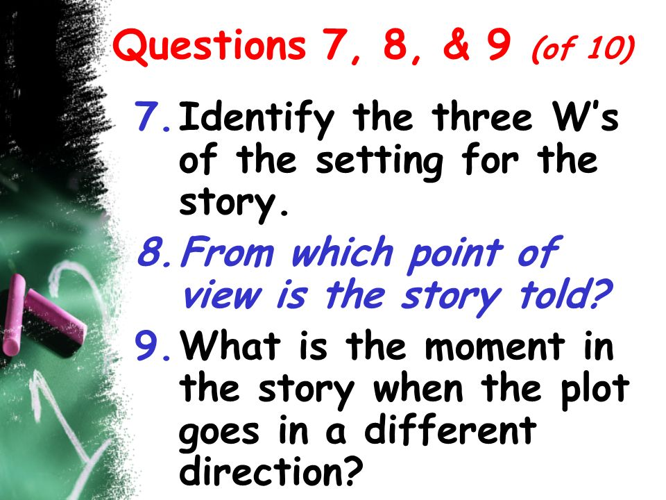 Questions 7, 8, & 9 (of 10) 7.Identify the three Ws of the setting for the story. 8.From which point of view is the story told? 9.What is the moment i