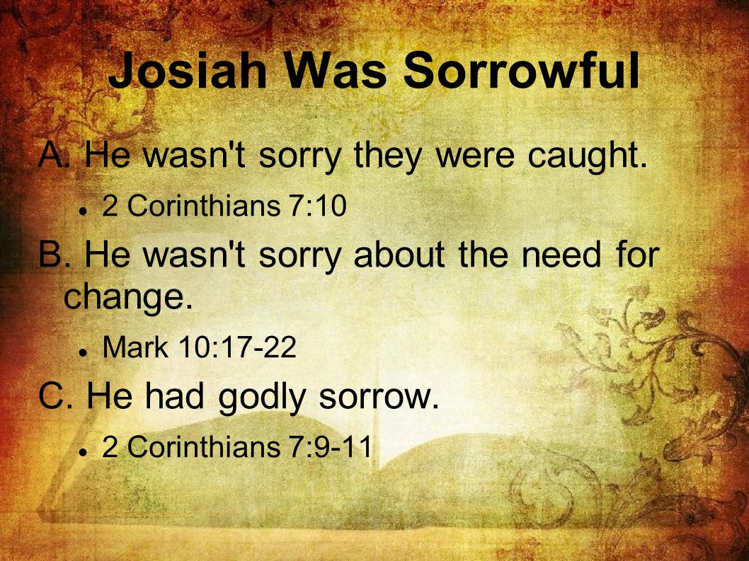 Josiah Was Sorrowful A. He wasn't sorry they were caught. 2 Corinthians 7:10 B. He wasn't sorry about the need for change. Mark 10:17-22 C. He had god