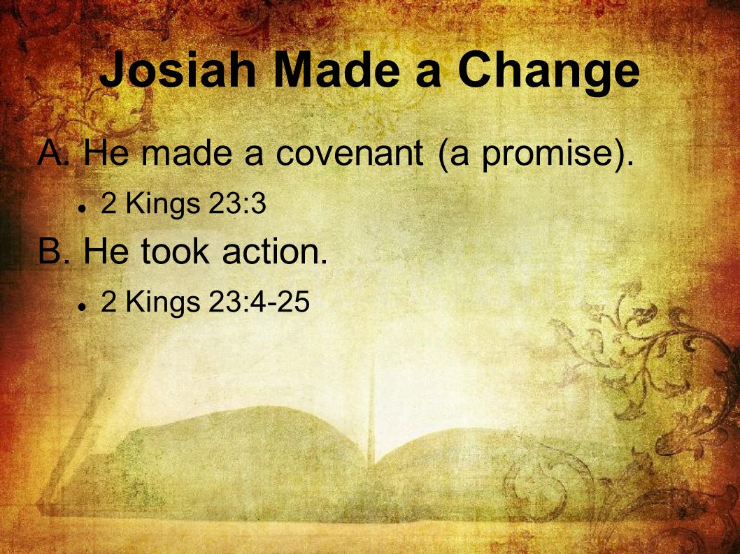 Josiah Made a Change A. He made a covenant (a promise). 2 Kings 23:3 B. He took action. 2 Kings 23:4-25
