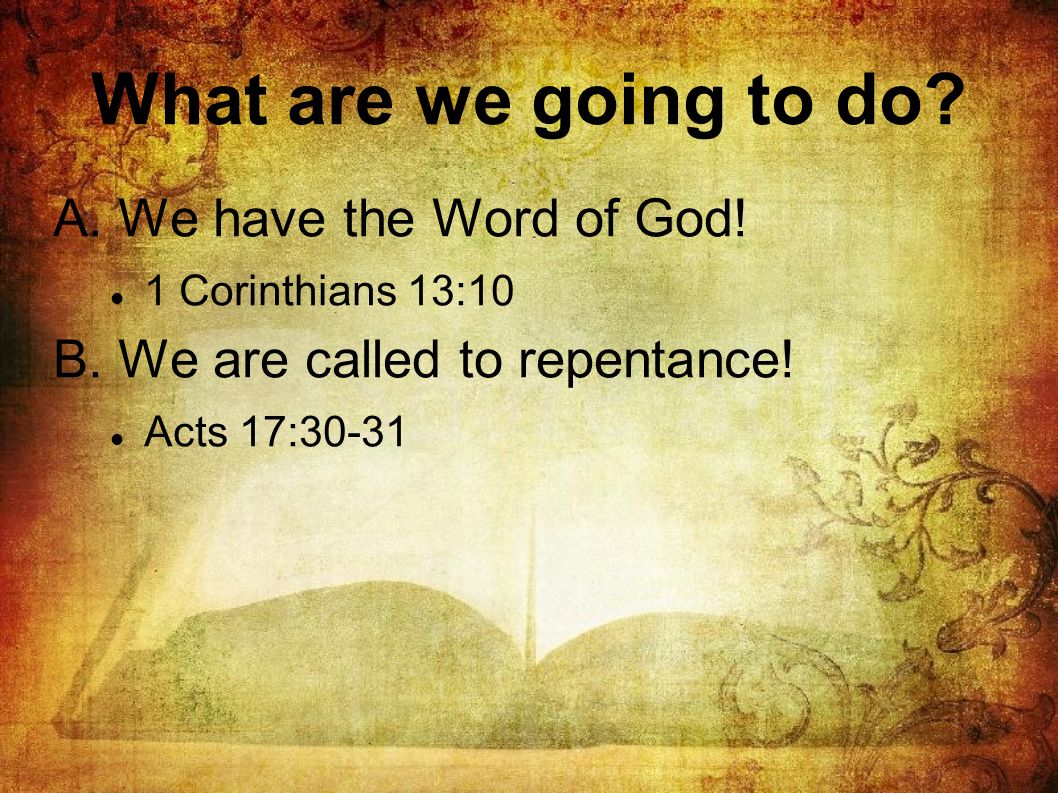 What are we going to do? A. We have the Word of God! 1 Corinthians 13:10 B. We are called to repentance! Acts 17:30-31