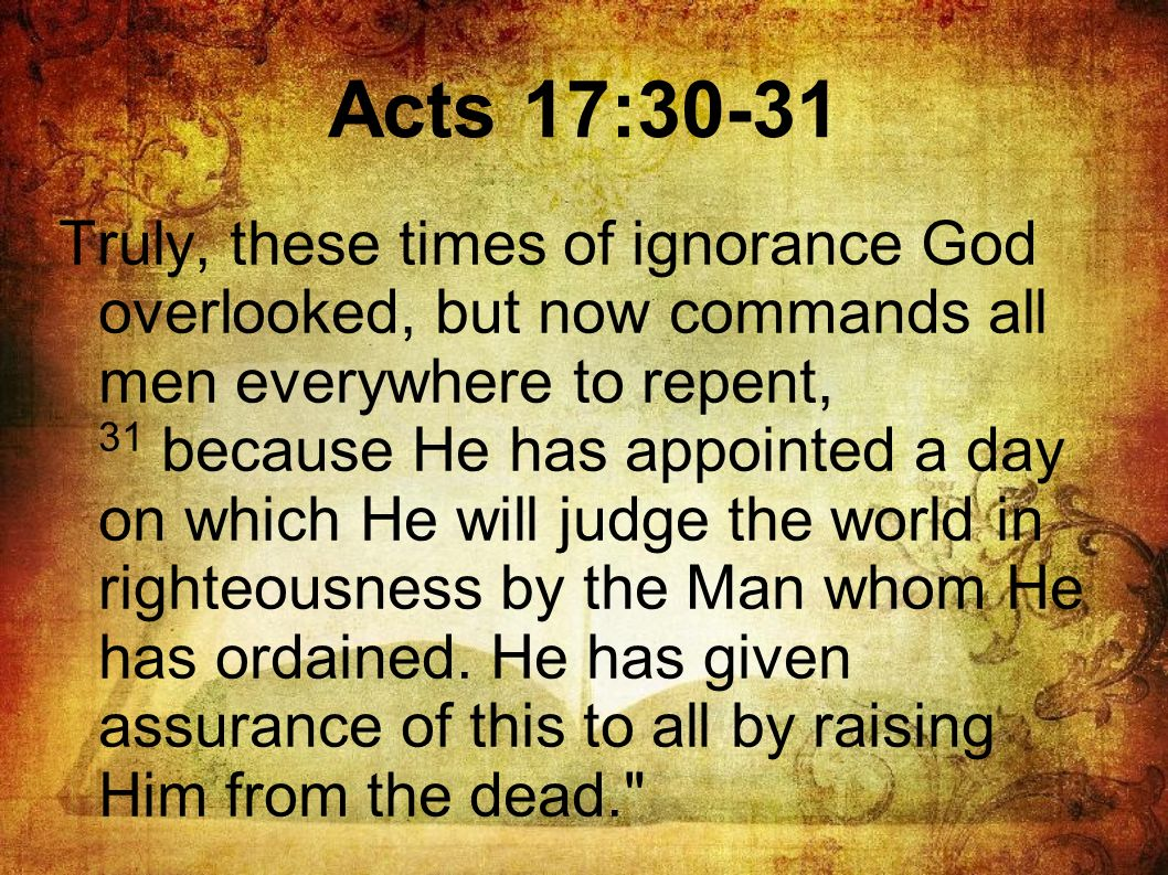 Truly, these times of ignorance God overlooked, but now commands all men everywhere to repent, 31 because He has appointed a day on which He will judg