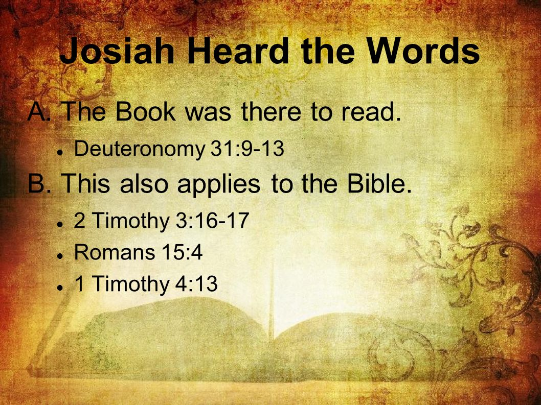 Josiah Heard the Words A. The Book was there to read. Deuteronomy 31:9-13 B. This also applies to the Bible. 2 Timothy 3:16-17 Romans 15:4 1 Timothy 4