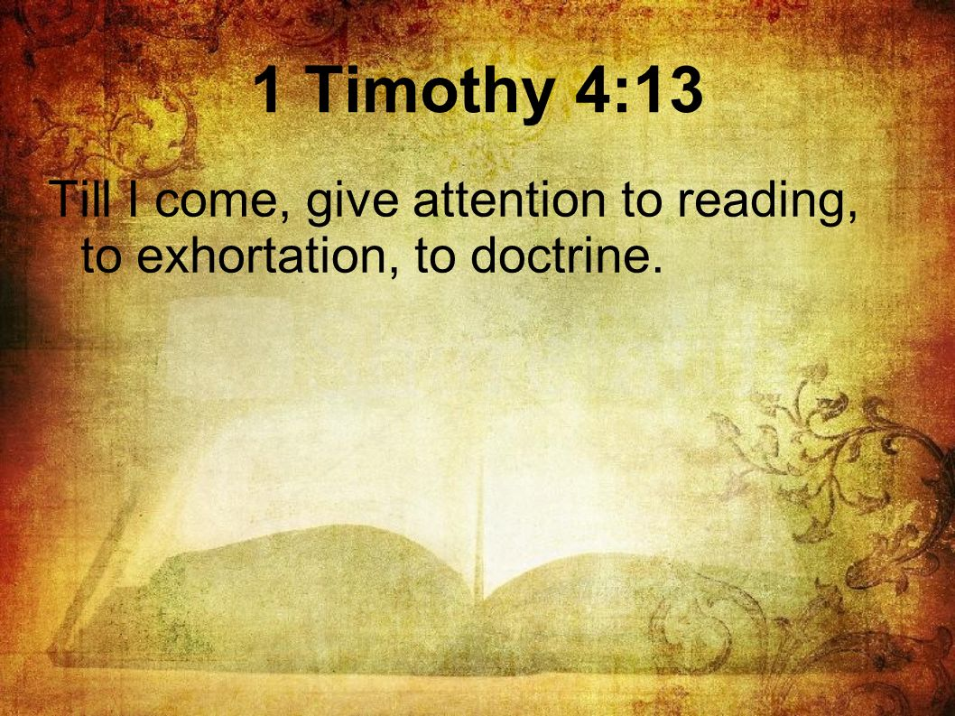 Till I come, give attention to reading, to exhortation, to doctrine.