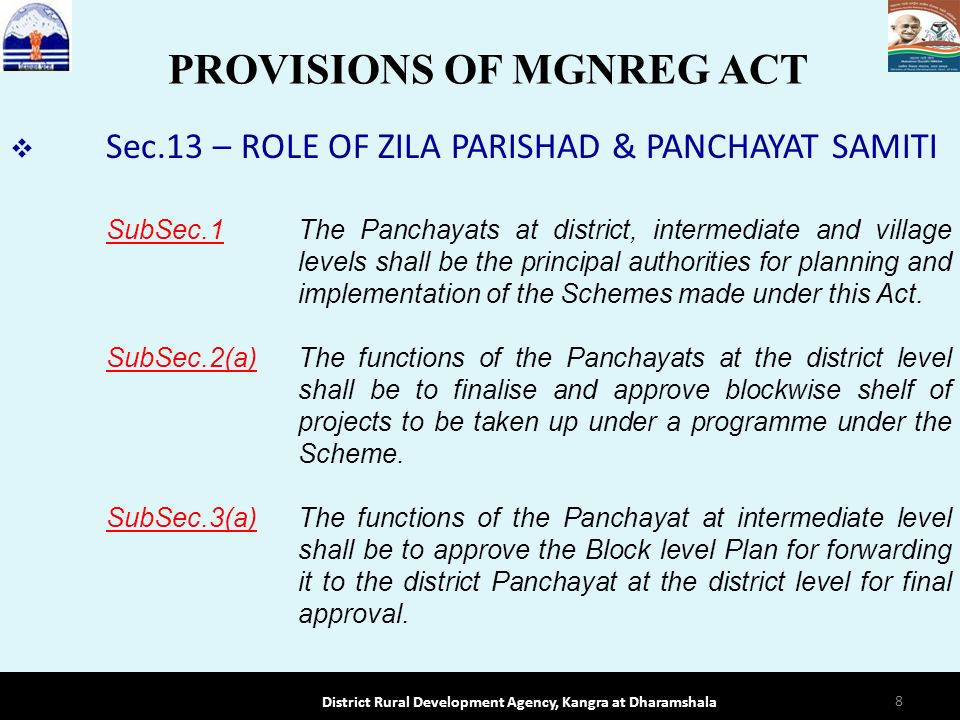 Sec.13 – ROLE OF ZILA PARISHAD & PANCHAYAT SAMITI SubSec.1 The Panchayats at district, intermediate and village levels shall be the principal authorities for planning and implementation of the Schemes made under this Act.