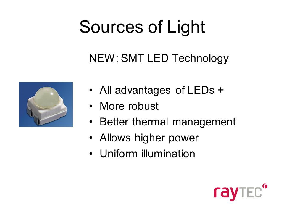 Sources of Light NEW: SMT LED Technology All advantages of LEDs + More robust Better thermal management Allows higher power Uniform illumination