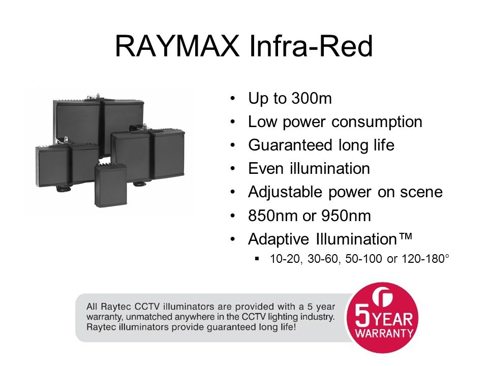 RAYMAX Infra-Red Up to 300m Low power consumption Guaranteed long life Even illumination Adjustable power on scene 850nm or 950nm Adaptive Illumination 10-20, 30-60, 50-100 or 120-180°